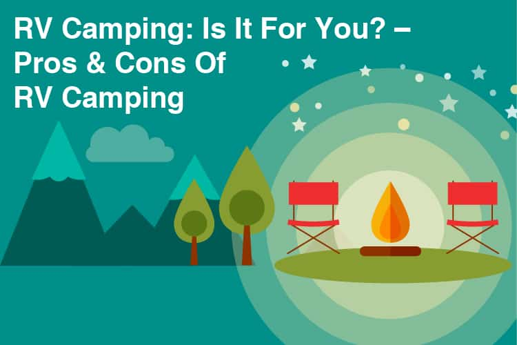 RV Camping: Is It For You? - Pros & Cons Of RV Camping