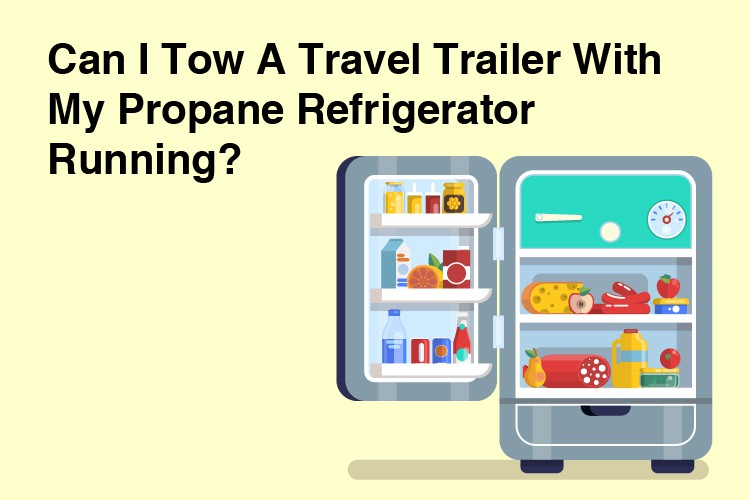Can I Tow A Travel Trailer With My Propane Refrigerator Running?