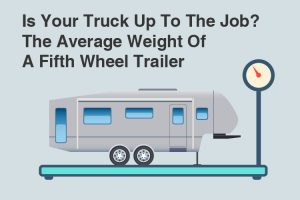 Is Your Truck Up To The Job? The Average Weight Of A Fifth Wheel Trailer
