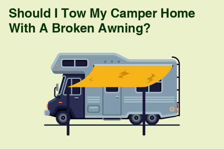 Should I Tow My Camper Home With A Broken Awning? 26