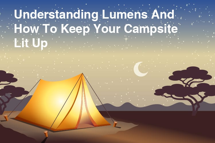 Understanding Lumens And How To Keep Your Campsite Lit Up