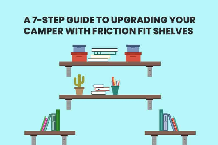 A 7-Step Guide To Upgrading Your Camper With Friction Fit Shelves